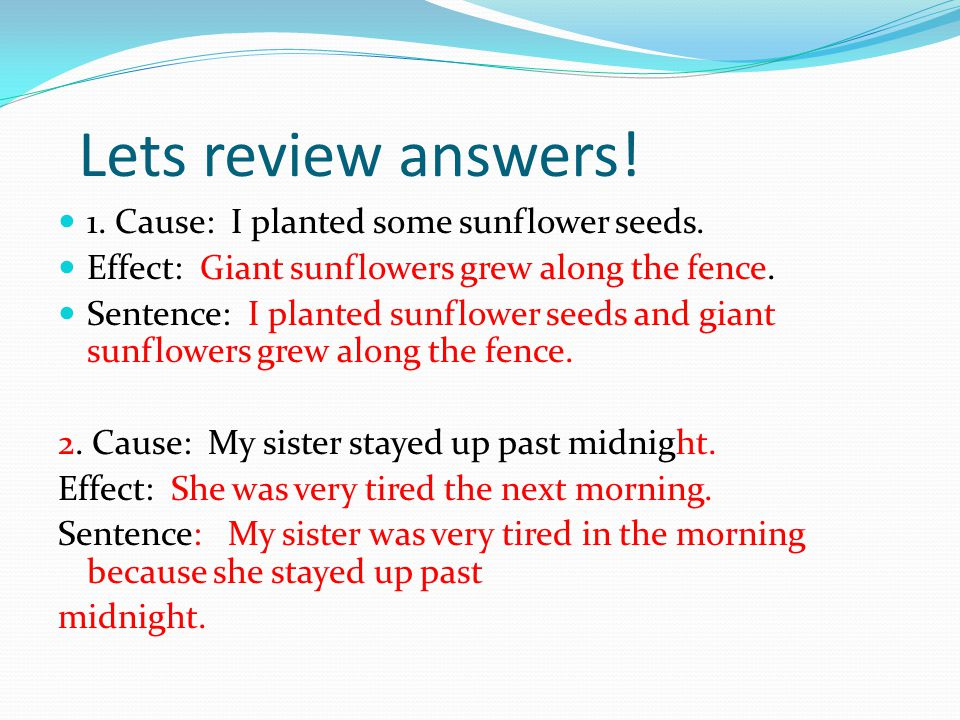 Lets review answers! 1. Cause: I planted some sunflower seeds. Effect: Giant sunflowers grew along the fence. Sentence: I planted sunflower seeds and