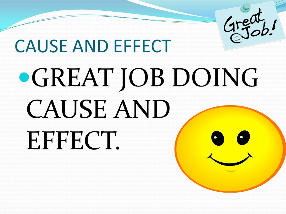 CAUSE AND EFFECT GREAT JOB DOING CAUSE AND EFFECT.