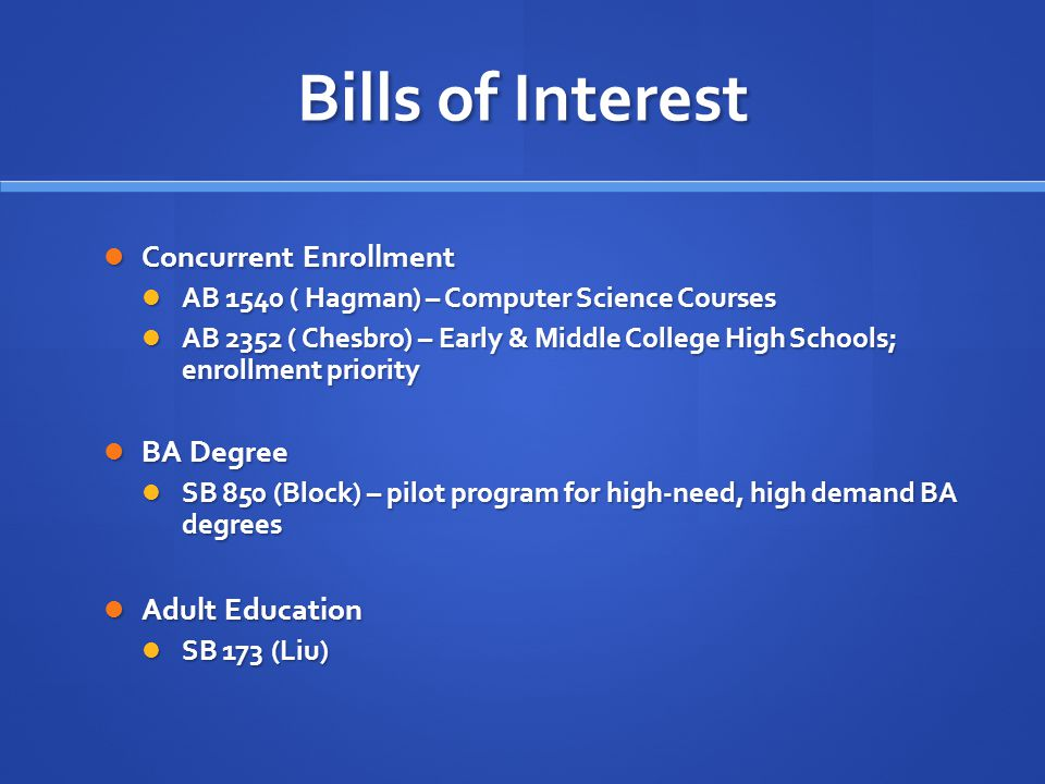 Bills of Interest Financial Aid Financial Aid SB 174 (de Leon) - Increases amount of Cal Grant B award SB 174 (de Leon) - Increases amount of Cal Grant B award SB 798 (de Leon) - College Access Tax Credit Fund SB 798 (de Leon) - College Access Tax Credit Fund SB 1028 (Jackson) – Increase number of Cal Grant C awards SB 1028 (Jackson) – Increase number of Cal Grant C awards Inmate Education Inmate Education SB 1391 (Hancock) – Waives open course requirements & provides full credit rate SB 1391 (Hancock) – Waives open course requirements & provides full credit rate Foster Youth Foster Youth SB 1023 (Liu) - Funding for support of foster youth SB 1023 (Liu) - Funding for support of foster youth