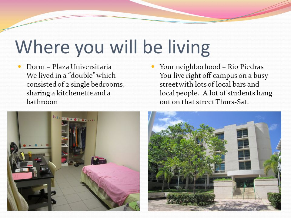 Where you will be living Dorm – Plaza Universitaria We lived in a double which consisted of 2 single bedrooms, sharing a kitchenette and a bathroom Your neighborhood – Rio Piedras You live right off campus on a busy street with lots of local bars and local people.