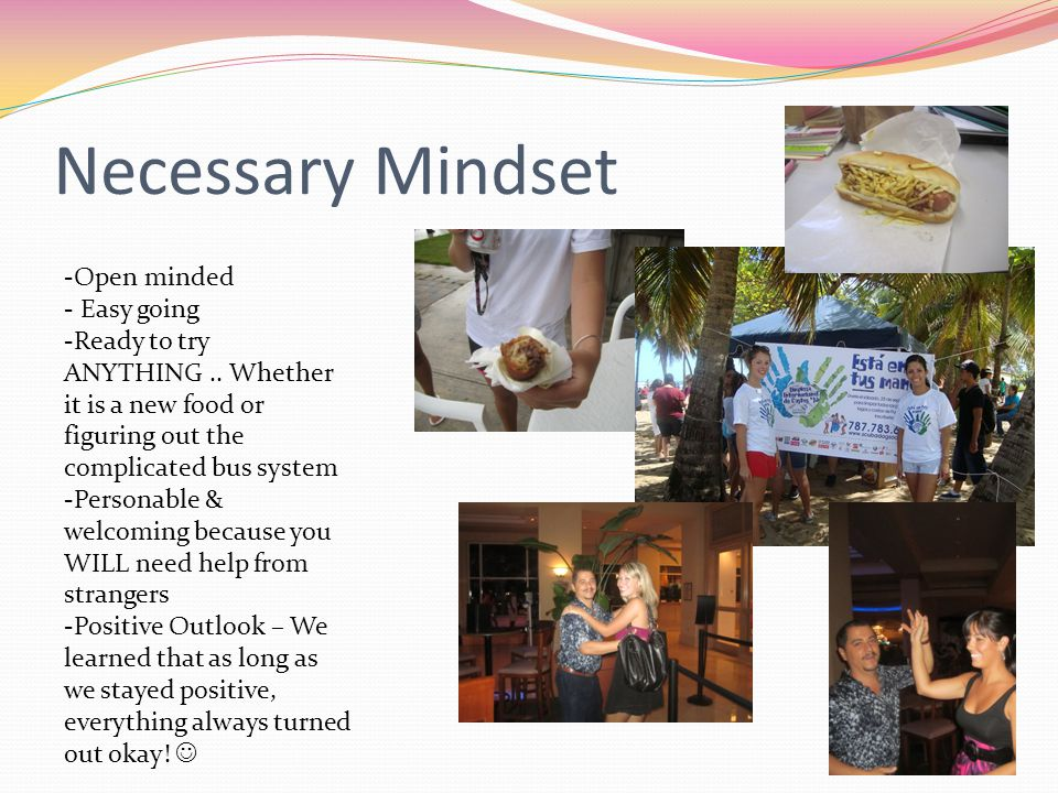 Necessary Mindset -Open minded - Easy going -Ready to try ANYTHING..