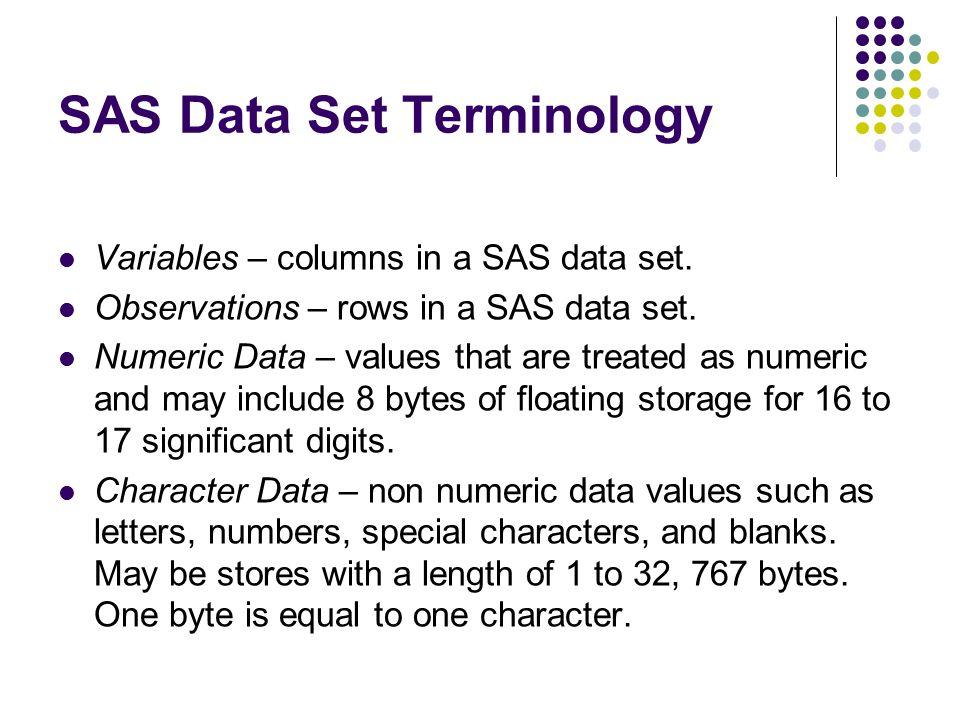 SAS Data Set Terminology Variables – columns in a SAS data set.