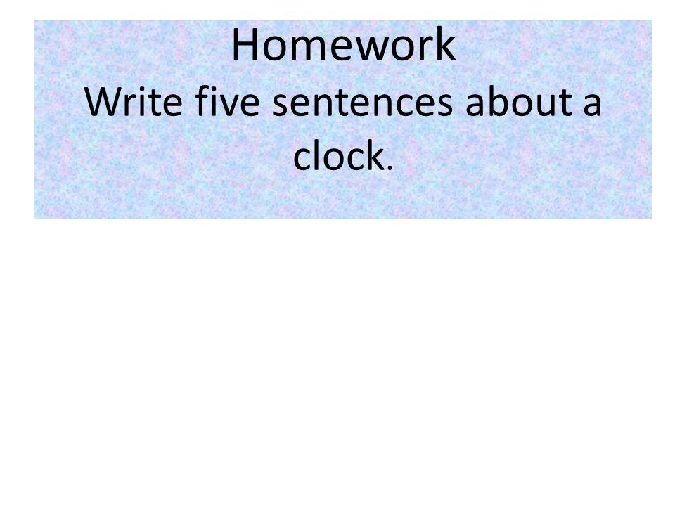 Homework Write five sentences about a clock.