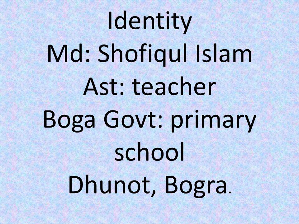 Identity Md: Shofiqul Islam Ast: teacher Boga Govt: primary school Dhunot, Bogra.