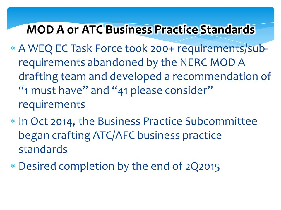 16 Free Template from www.brainybetty.com 16  A WEQ EC Task Force took 200+ requirements/sub- requirements abandoned by the NERC MOD A drafting team and developed a recommendation of 1 must have and 41 please consider requirements  In Oct 2014, the Business Practice Subcommittee began crafting ATC/AFC business practice standards  Desired completion by the end of 2Q2015