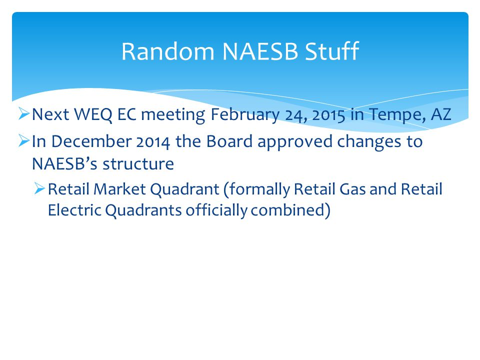 Next WEQ EC meeting February 24, 2015 in Tempe, AZ  In December 2014 the Board approved changes to NAESB's structure  Retail Market Quadrant (formally Retail Gas and Retail Electric Quadrants officially combined) Random NAESB Stuff