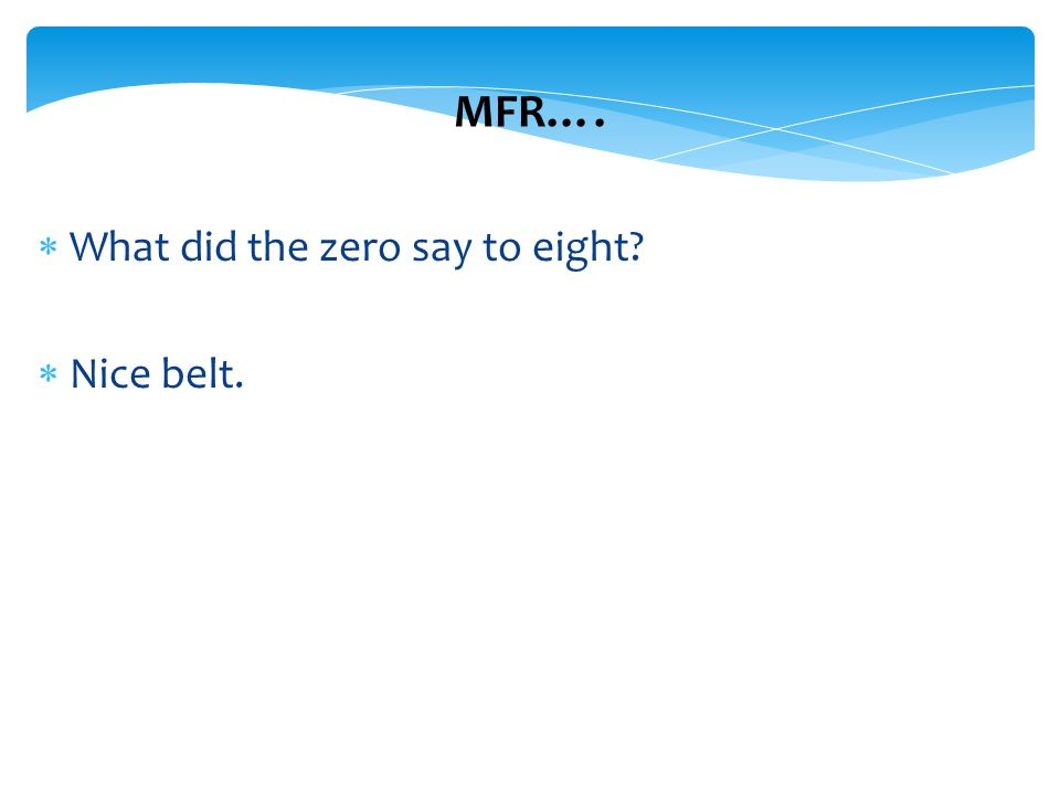 2 2 MFR….  What did the zero say to eight?  Nice belt.