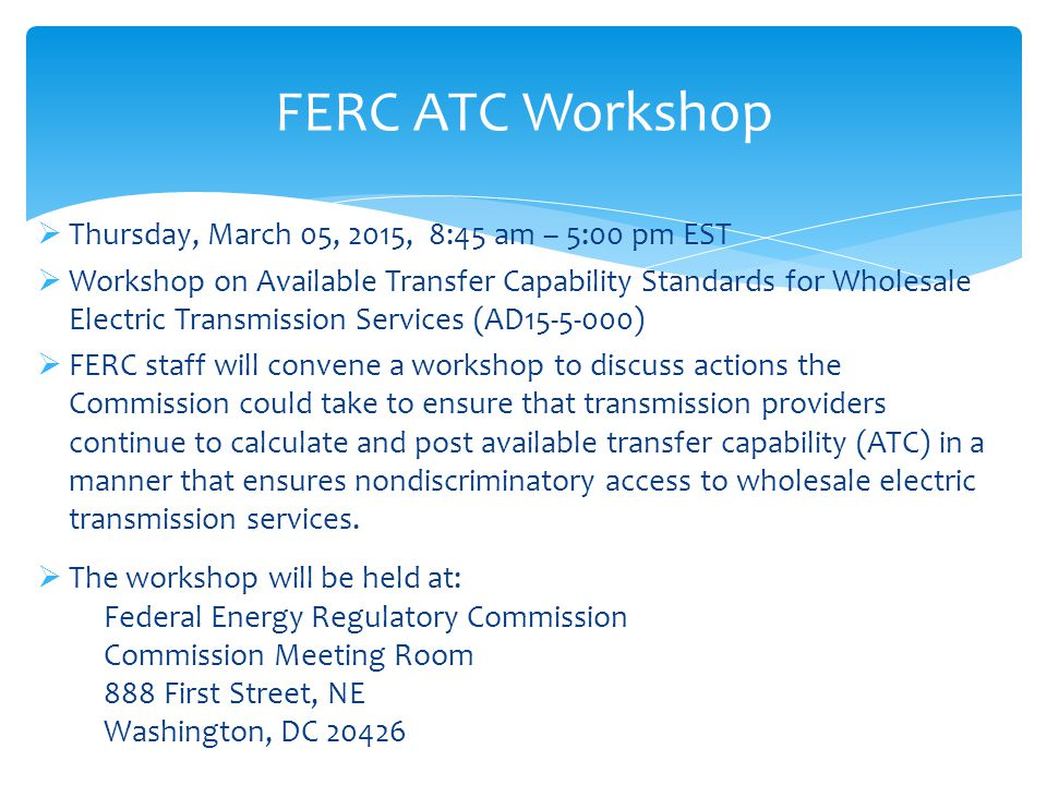  Thursday, March 05, 2015, 8:45 am – 5:00 pm EST  Workshop on Available Transfer Capability Standards for Wholesale Electric Transmission Services (AD15-5-000)  FERC staff will convene a workshop to discuss actions the Commission could take to ensure that transmission providers continue to calculate and post available transfer capability (ATC) in a manner that ensures nondiscriminatory access to wholesale electric transmission services.
