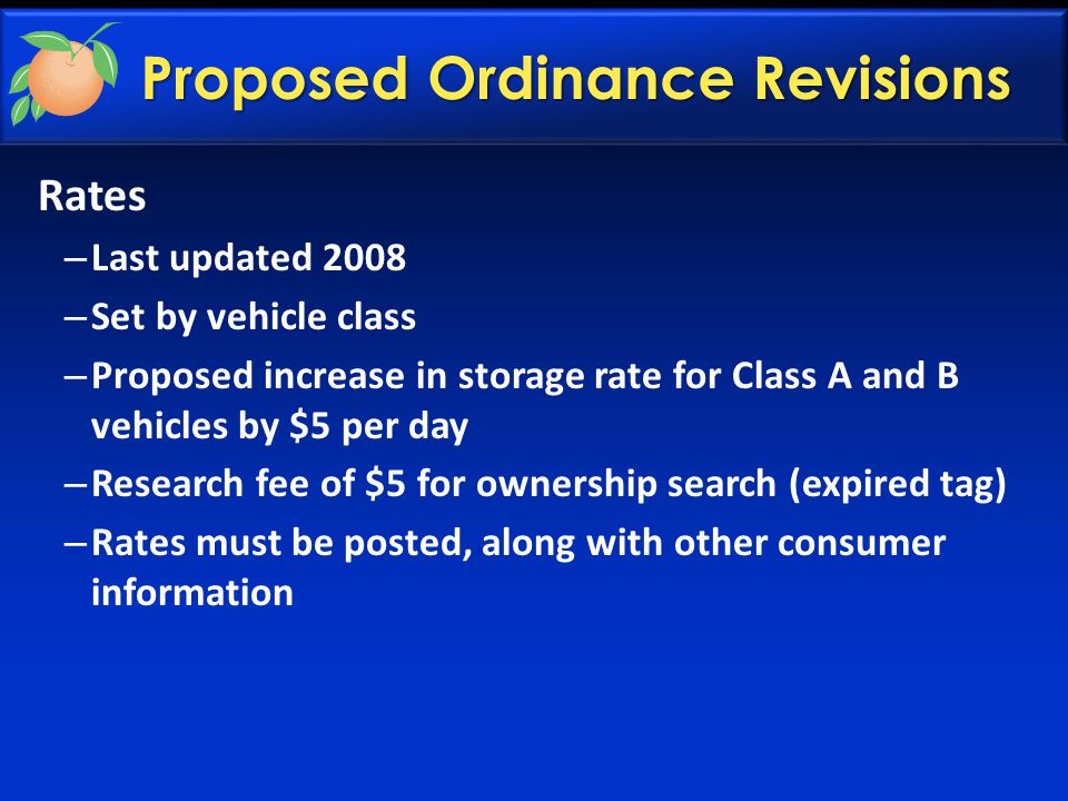 Rates – Last updated 2008 – Set by vehicle class – Proposed increase in storage rate for Class A and B vehicles by $5 per day – Research fee of $5 for ownership search (expired tag) – Rates must be posted, along with other consumer information Proposed Ordinance Revisions
