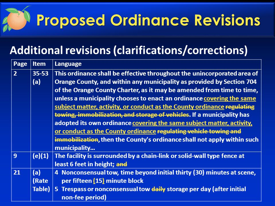 Additional revisions (clarifications/corrections) Proposed Ordinance Revisions PageItemLanguage 235-53 (a) This ordinance shall be effective throughout the unincorporated area of Orange County, and within any municipality as provided by Section 704 of the Orange County Charter, as it may be amended from time to time, unless a municipality chooses to enact an ordinance covering the same subject matter, activity, or conduct as the County ordinance regulating towing, immobilization, and storage of vehicles.