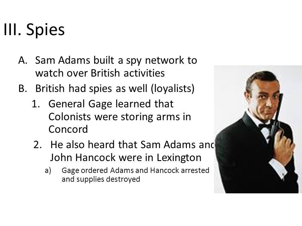 III. Spies A.Sam Adams built a spy network to watch over British activities B.British had spies as well (loyalists) 1.General Gage learned that Coloni