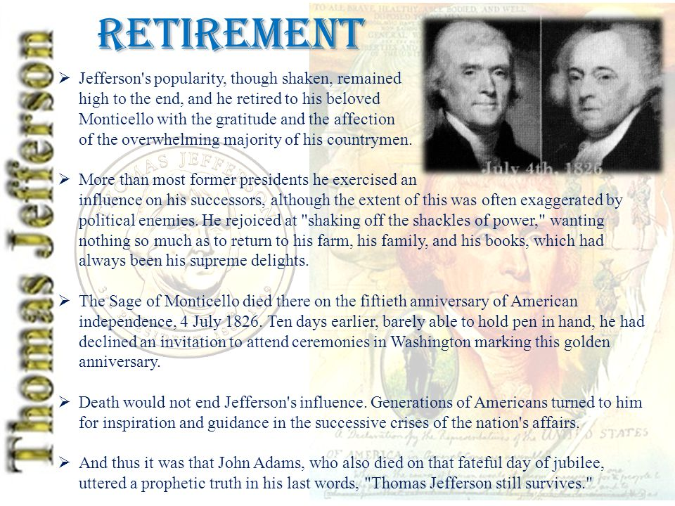 Retirement  Jefferson s popularity, though shaken, remained high to the end, and he retired to his beloved Monticello with the gratitude and the affection of the overwhelming majority of his countrymen.