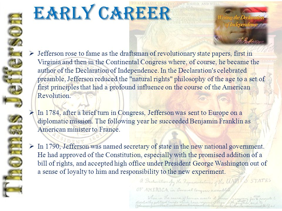 Early Career  Jefferson rose to fame as the draftsman of revolutionary state papers, first in Virginia and then in the Continental Congress where, of course, he became the author of the Declaration of Independence.