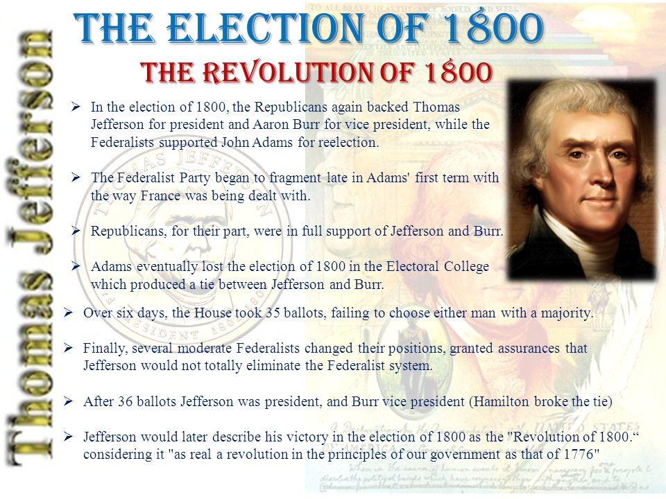 The Election of 1800 The Revolution of 1800  In the election of 1800, the Republicans again backed Thomas Jefferson for president and Aaron Burr for vice president, while the Federalists supported John Adams for reelection.