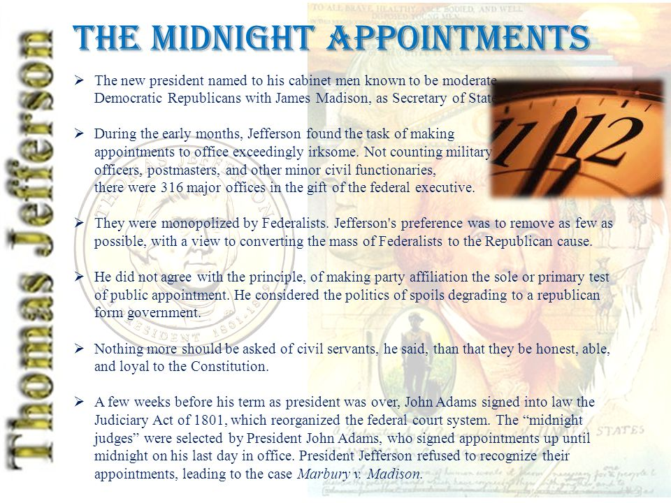 The Midnight Appointments  The new president named to his cabinet men known to be moderate Democratic Republicans with James Madison, as Secretary of State  During the early months, Jefferson found the task of making appointments to office exceedingly irksome.