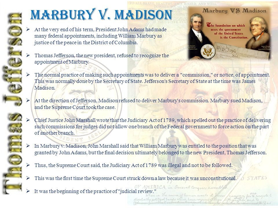 Marbury v. Madison  At the very end of his term, President John Adams had made many federal appointments, including William Marbury as justice of the