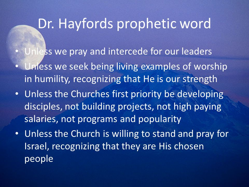 Dr. Hayfords prophetic word Unless we pray and intercede for our leaders Unless we seek being living examples of worship in humility, recognizing that