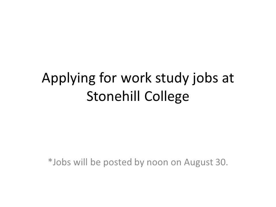 Applying for work study jobs at Stonehill College *Jobs will be posted by noon on August 30.