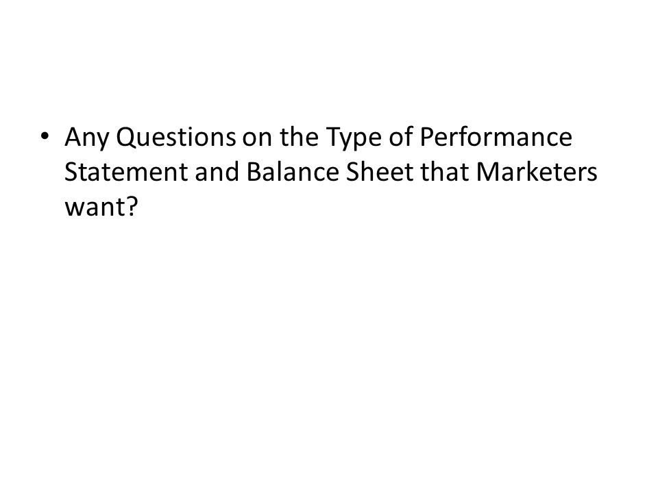 Any Questions on the Type of Performance Statement and Balance Sheet that Marketers want?