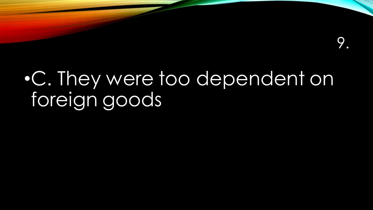 9. C. They were too dependent on foreign goods
