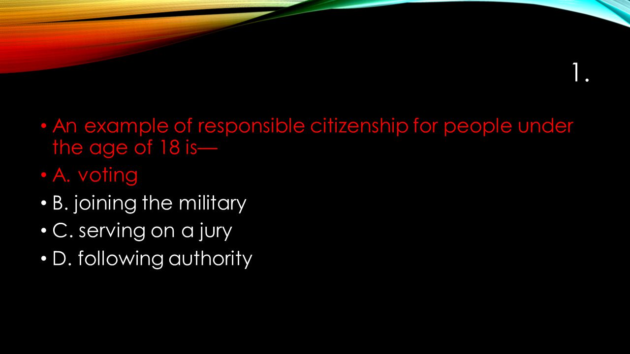 1. An example of responsible citizenship for people under the age of 18 is— A. voting B. joining the military C. serving on a jury D. following author