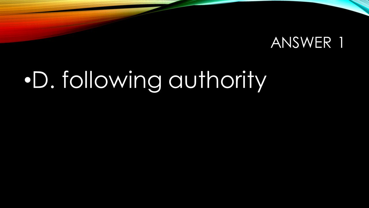 ANSWER 1 D. following authority