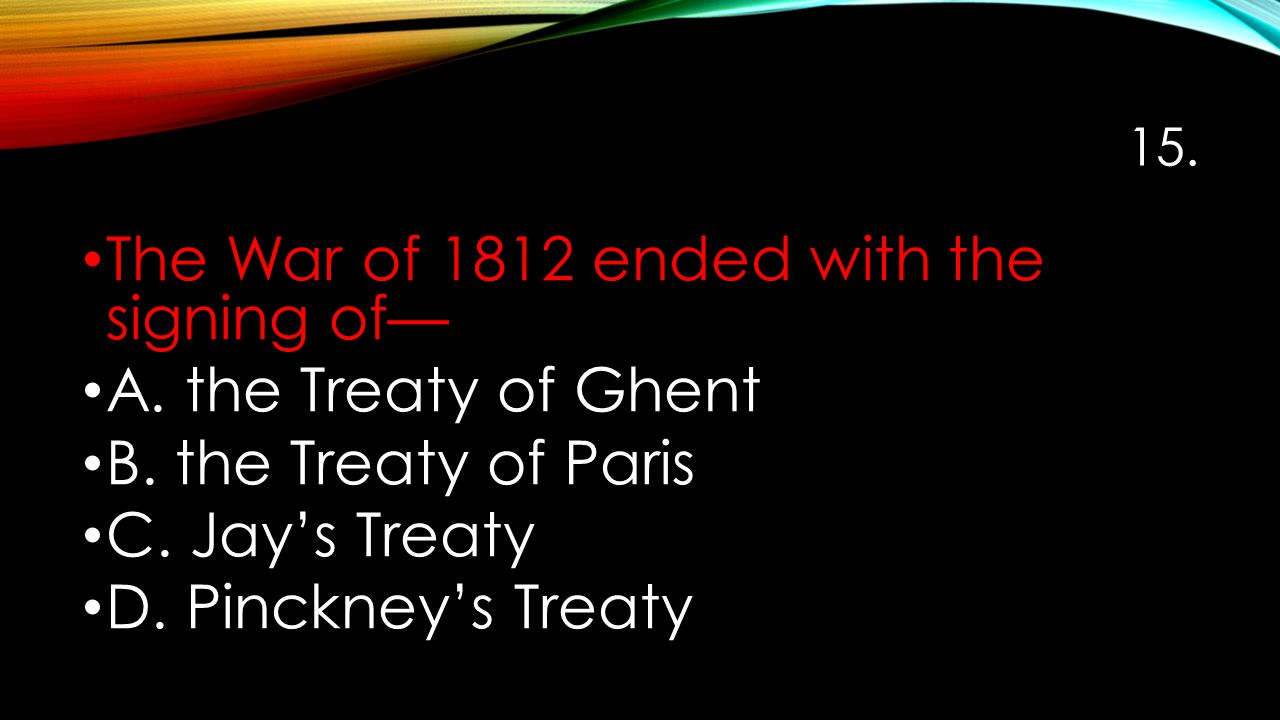 15. The War of 1812 ended with the signing of— A. the Treaty of Ghent B. the Treaty of Paris C. Jay's Treaty D. Pinckney's Treaty
