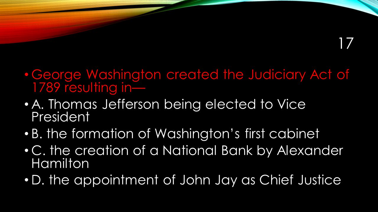 17 George Washington created the Judiciary Act of 1789 resulting in— A. Thomas Jefferson being elected to Vice President B. the formation of Washingto