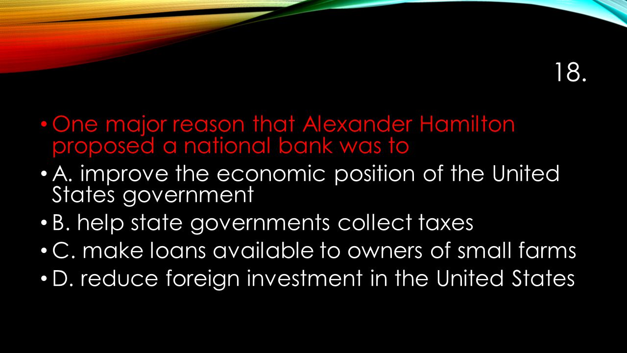 18. One major reason that Alexander Hamilton proposed a national bank was to A. improve the economic position of the United States government B. help