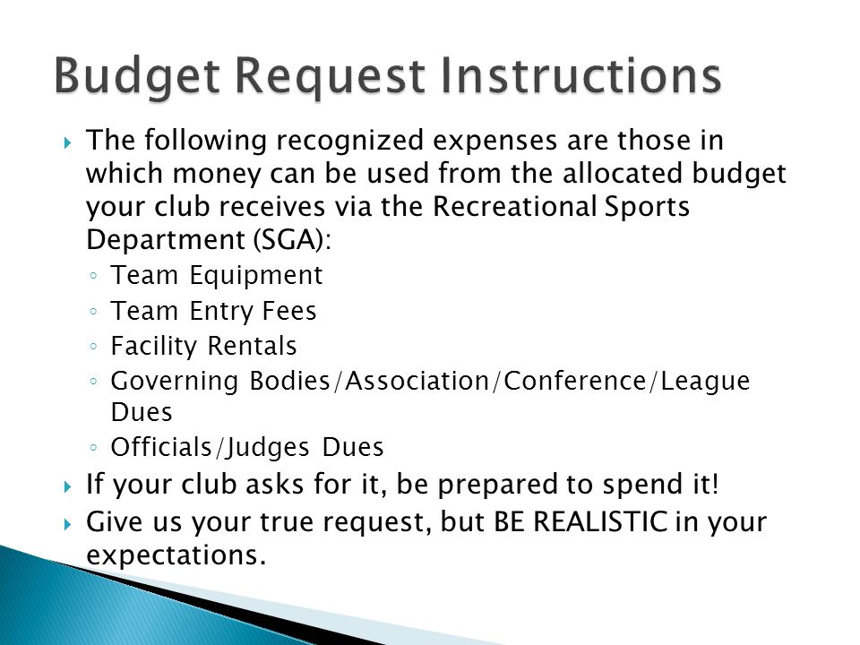  The following recognized expenses are those in which money can be used from the allocated budget your club receives via the Recreational Sports Department (SGA): ◦ Team Equipment ◦ Team Entry Fees ◦ Facility Rentals ◦ Governing Bodies/Association/Conference/League Dues ◦ Officials/Judges Dues  If your club asks for it, be prepared to spend it.