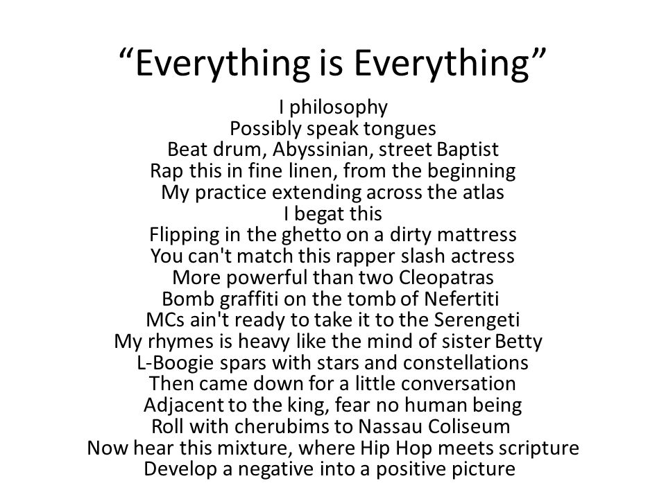 Everything is Everything I philosophy Possibly speak tongues Beat drum, Abyssinian, street Baptist Rap this in fine linen, from the beginning My practice extending across the atlas I begat this Flipping in the ghetto on a dirty mattress You can t match this rapper slash actress More powerful than two Cleopatras Bomb graffiti on the tomb of Nefertiti MCs ain t ready to take it to the Serengeti My rhymes is heavy like the mind of sister Betty L-Boogie spars with stars and constellations Then came down for a little conversation Adjacent to the king, fear no human being Roll with cherubims to Nassau Coliseum Now hear this mixture, where Hip Hop meets scripture Develop a negative into a positive picture
