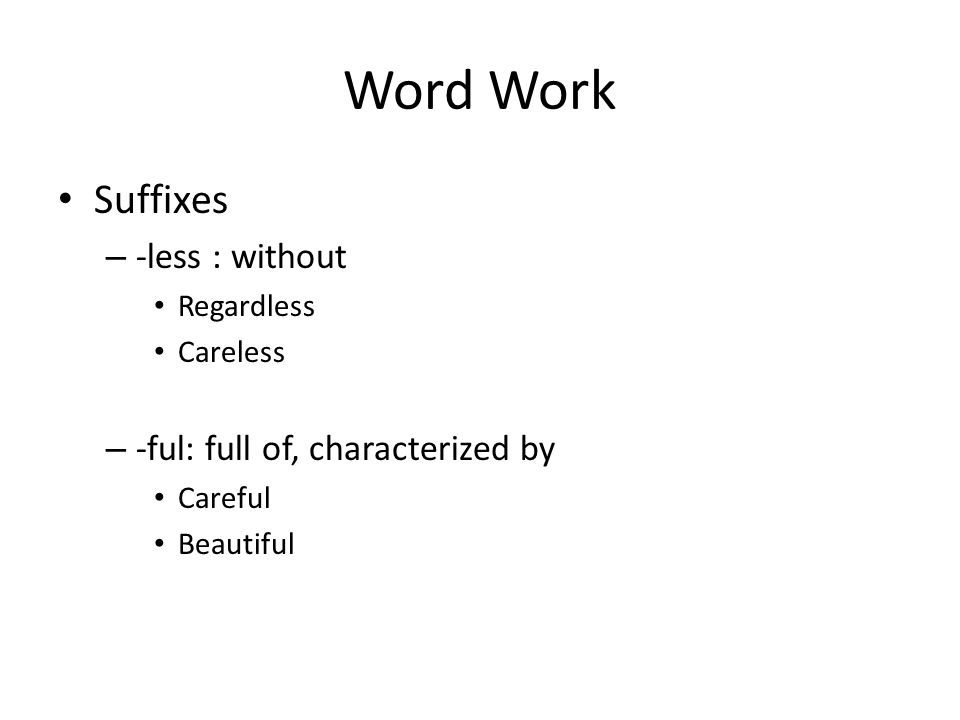 Word Work Suffixes – -less : without Regardless Careless – -ful: full of, characterized by Careful Beautiful