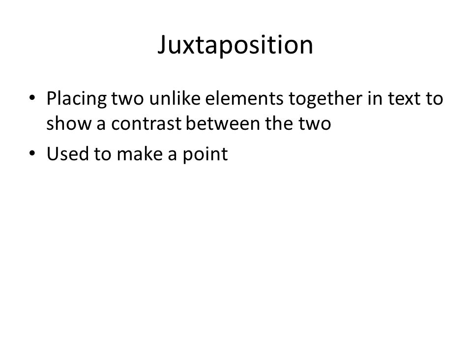Placing two unlike elements together in text to show a contrast between the two Used to make a point