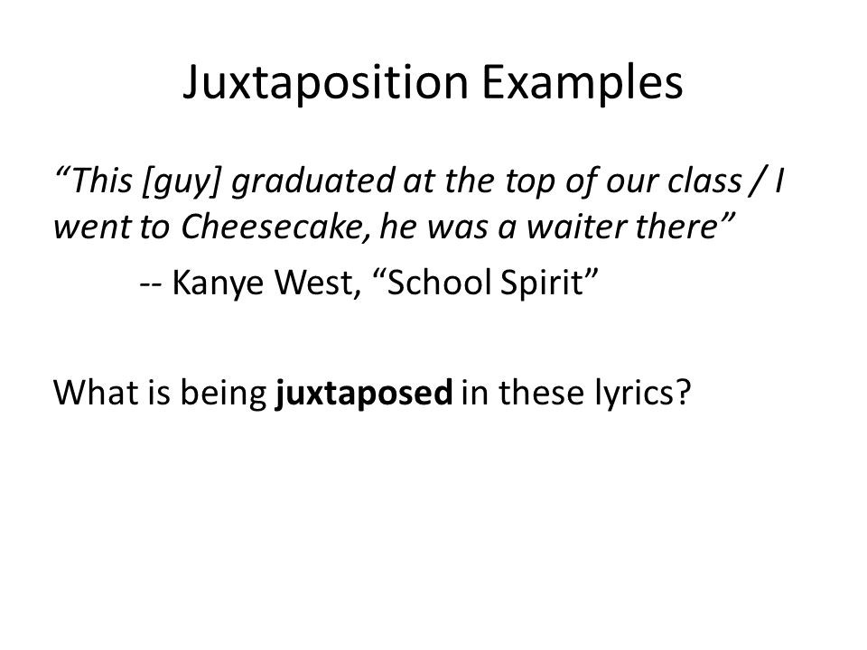 Juxtaposition Examples This [guy] graduated at the top of our class / I went to Cheesecake, he was a waiter there -- Kanye West, School Spirit What is being juxtaposed in these lyrics