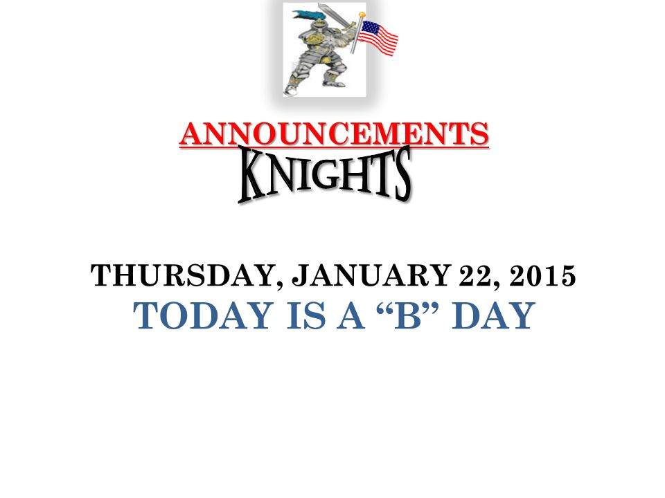 "ANNOUNCEMENTS ANNOUNCEMENTS THURSDAY, JANUARY 22, 2015 TODAY IS A ""B"" DAY"
