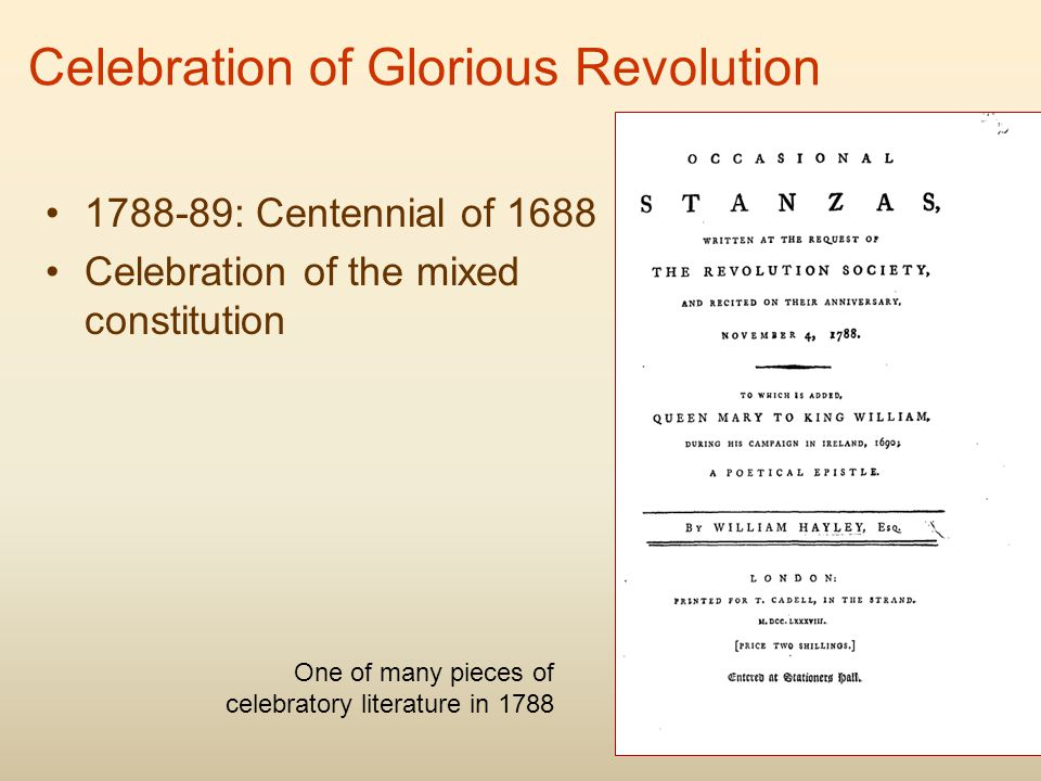 Celebration of Glorious Revolution 1788-89: Centennial of 1688 Celebration of the mixed constitution One of many pieces of celebratory literature in 1788
