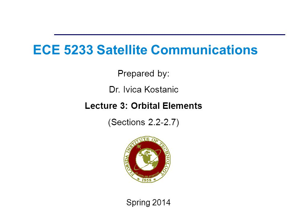ECE 5233 Satellite Communications Prepared by: Dr. Ivica Kostanic Lecture 3: Orbital Elements (Sections 2.2-2.7) Spring 2014