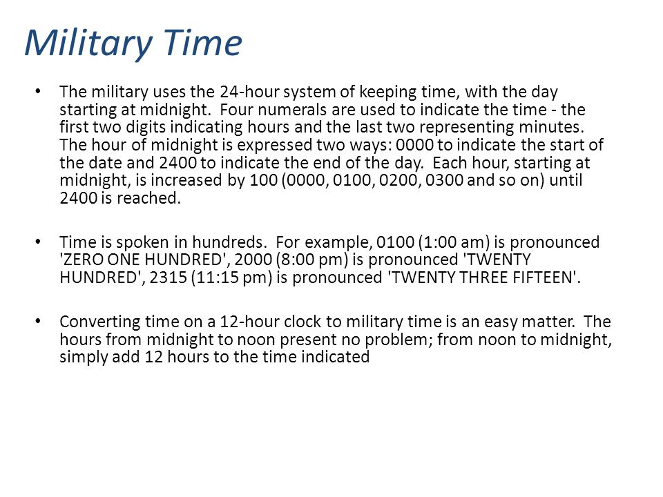 Military Time The military uses the 24-hour system of keeping time, with the day starting at midnight. Four numerals are used to indicate the time - t