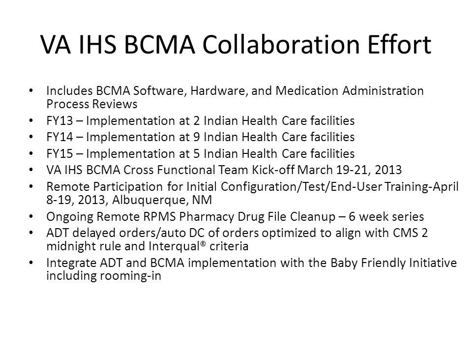 VA IHS BCMA Collaboration Effort Includes BCMA Software, Hardware, and Medication Administration Process Reviews FY13 – Implementation at 2 Indian Health Care facilities FY14 – Implementation at 9 Indian Health Care facilities FY15 – Implementation at 5 Indian Health Care facilities VA IHS BCMA Cross Functional Team Kick-off March 19-21, 2013 Remote Participation for Initial Configuration/Test/End-User Training-April 8-19, 2013, Albuquerque, NM Ongoing Remote RPMS Pharmacy Drug File Cleanup – 6 week series ADT delayed orders/auto DC of orders optimized to align with CMS 2 midnight rule and Interqual® criteria Integrate ADT and BCMA implementation with the Baby Friendly Initiative including rooming-in