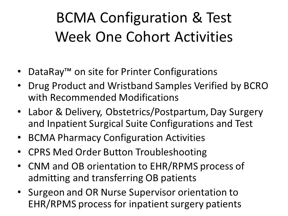 BCMA Configuration & Test Week One Cohort Activities DataRay™ on site for Printer Configurations Drug Product and Wristband Samples Verified by BCRO with Recommended Modifications Labor & Delivery, Obstetrics/Postpartum, Day Surgery and Inpatient Surgical Suite Configurations and Test BCMA Pharmacy Configuration Activities CPRS Med Order Button Troubleshooting CNM and OB orientation to EHR/RPMS process of admitting and transferring OB patients Surgeon and OR Nurse Supervisor orientation to EHR/RPMS process for inpatient surgery patients