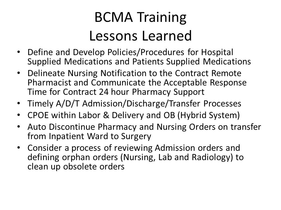 BCMA Training Lessons Learned Define and Develop Policies/Procedures for Hospital Supplied Medications and Patients Supplied Medications Delineate Nursing Notification to the Contract Remote Pharmacist and Communicate the Acceptable Response Time for Contract 24 hour Pharmacy Support Timely A/D/T Admission/Discharge/Transfer Processes CPOE within Labor & Delivery and OB (Hybrid System) Auto Discontinue Pharmacy and Nursing Orders on transfer from Inpatient Ward to Surgery Consider a process of reviewing Admission orders and defining orphan orders (Nursing, Lab and Radiology) to clean up obsolete orders