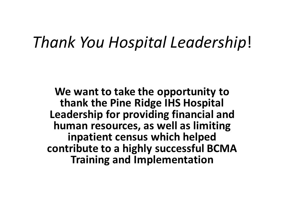 Thank You Hospital Leadership! We want to take the opportunity to thank the Pine Ridge IHS Hospital Leadership for providing financial and human resou