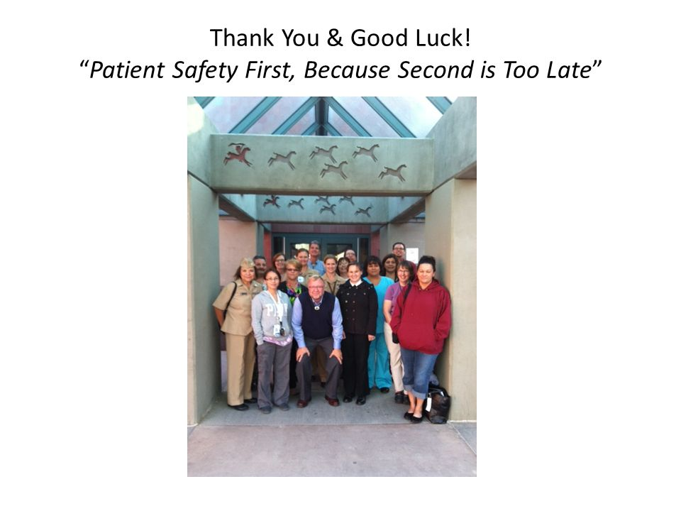 Thank You & Good Luck! Patient Safety First, Because Second is Too Late