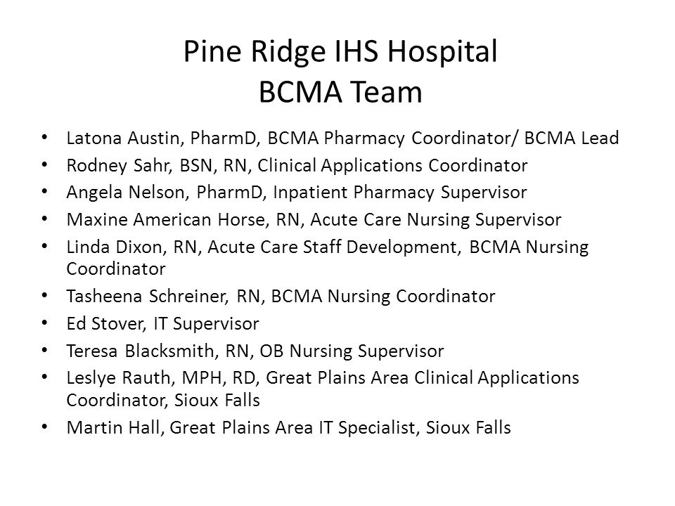Pine Ridge IHS Hospital BCMA Team Latona Austin, PharmD, BCMA Pharmacy Coordinator/ BCMA Lead Rodney Sahr, BSN, RN, Clinical Applications Coordinator