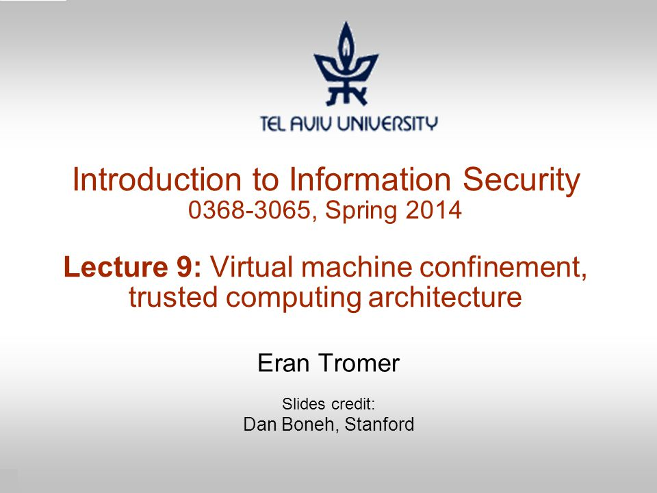 1 Introduction to Information Security 0368-3065, Spring 2014 Lecture 9: Virtual machine confinement, trusted computing architecture Eran Tromer Slide