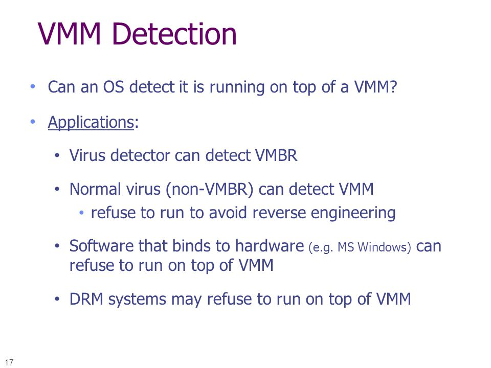 17 VMM Detection Can an OS detect it is running on top of a VMM? Applications: Virus detector can detect VMBR Normal virus (non-VMBR) can detect VMM r