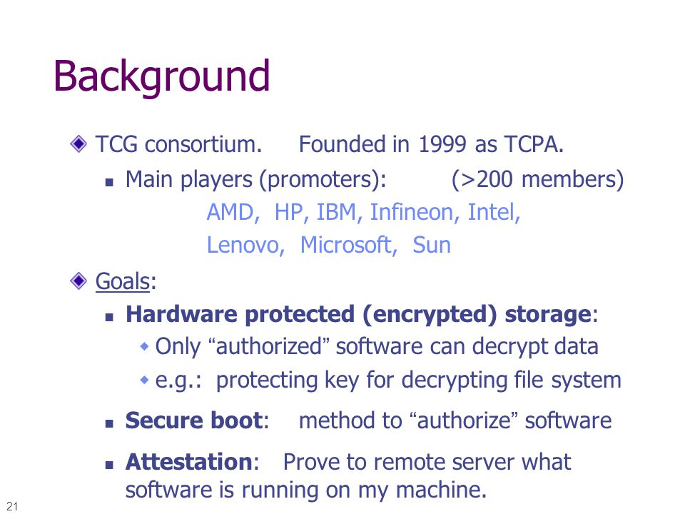 21 Background TCG consortium. Founded in 1999 as TCPA. Main players (promoters): (>200 members) AMD, HP, IBM, Infineon, Intel, Lenovo, Microsoft, Sun