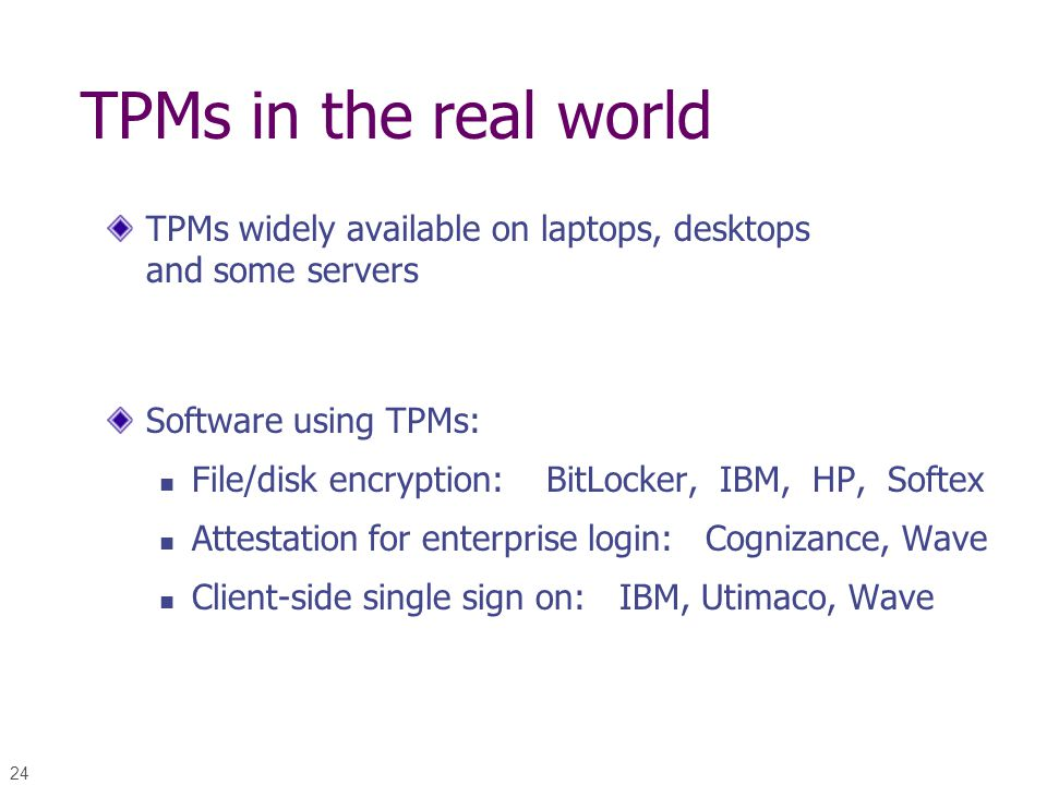 24 TPMs in the real world TPMs widely available on laptops, desktops and some servers Software using TPMs: File/disk encryption: BitLocker, IBM, HP, S
