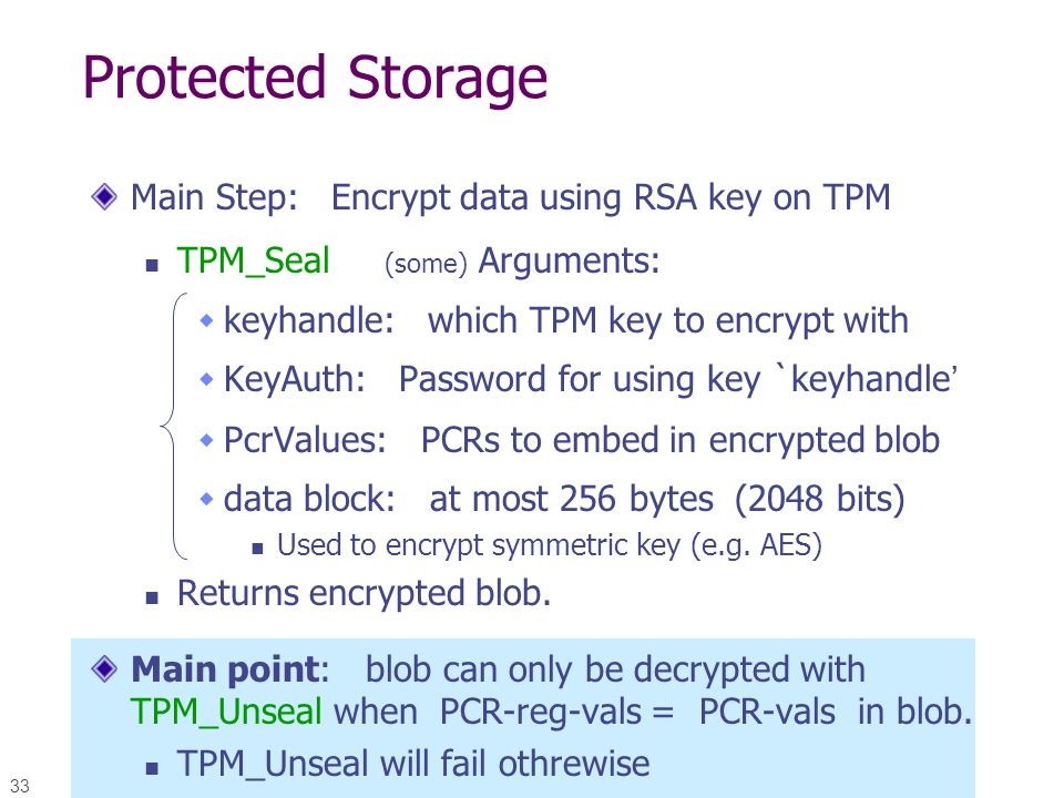33 Protected Storage Main Step: Encrypt data using RSA key on TPM TPM_Seal (some) Arguments:  keyhandle: which TPM key to encrypt with  KeyAuth: Pas