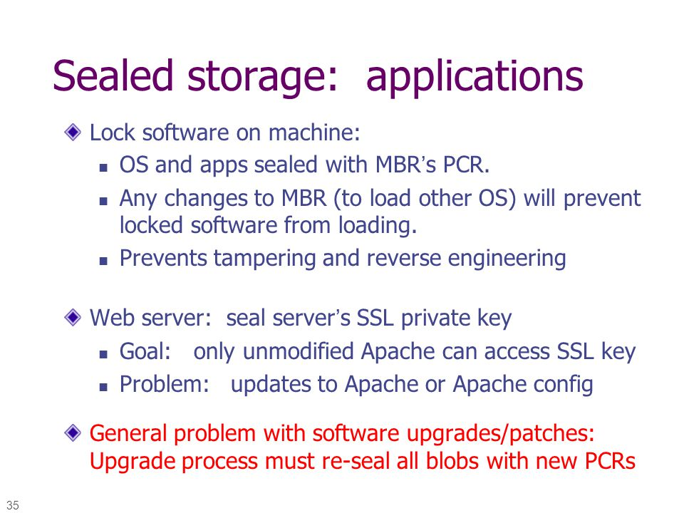 35 Sealed storage: applications Lock software on machine: OS and apps sealed with MBR's PCR. Any changes to MBR (to load other OS) will prevent locked